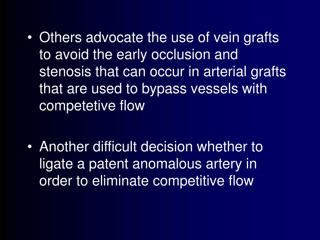 Others advocate the use of vein grafts to avoid the early occlusion and stenosis that can occur in arterial grafts that are used to bypass vessels with competetive flow