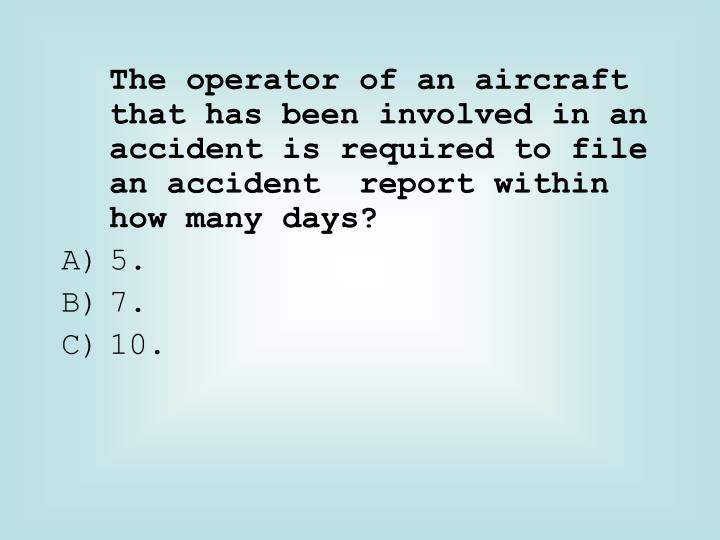 The operator of an aircraft that has been involved in an accident is required to file an accident  report within how many days?