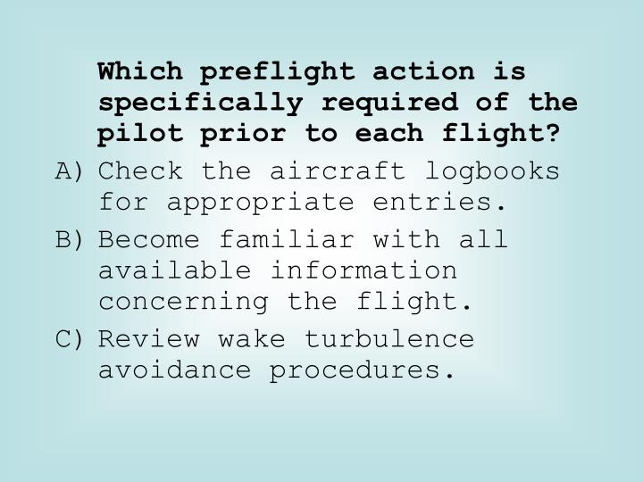 Which preflight action is specifically required of the pilot prior to each flight?