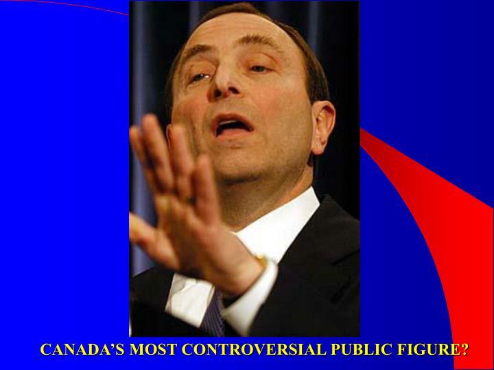 CANADA'S MOST CONTROVERSIAL PUBLIC FIGURE?