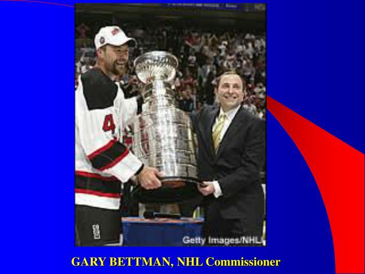 GARY BETTMAN, NHL Commissioner