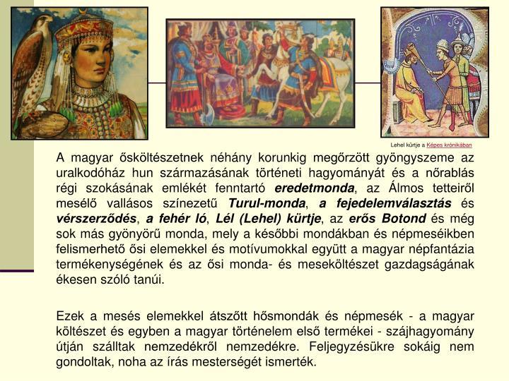 A magyar ősköltészetnek néhány korunkig megőrzött gyöngyszeme az uralkodóház hun származásának történeti hagyományát és a nőrablás régi szokásának emlékét fenntartó