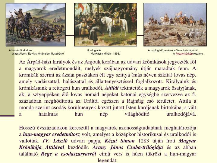 Az Árpád-házi királyok és az Anjouk korában az udvari krónikások jegyezték föl a magyarok eredetmondáit, melyek szájhagyomány útján maradtak fenn. A krónikák szerint az ázsiai pusztákon élt egy szittya (más néven szkíta) lovas nép, amely vadászattal, halászattal és állattenyésztéssel foglalkozott. Királyaink és krónikásaink a rettegett hun uralkodót,