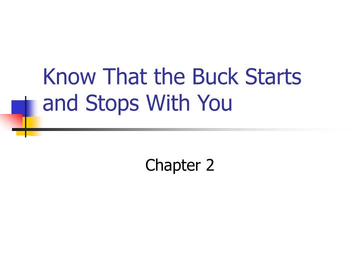 know that the buck starts and stops with you n.