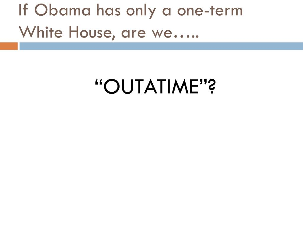 If Obama has only a one-term White House, are we…..