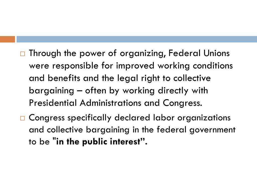 Through the power of organizing, Federal Unions were responsible for improved working conditions and benefits and the legal right to collective bargaining – often by working directly with Presidential Administrations and Congress.