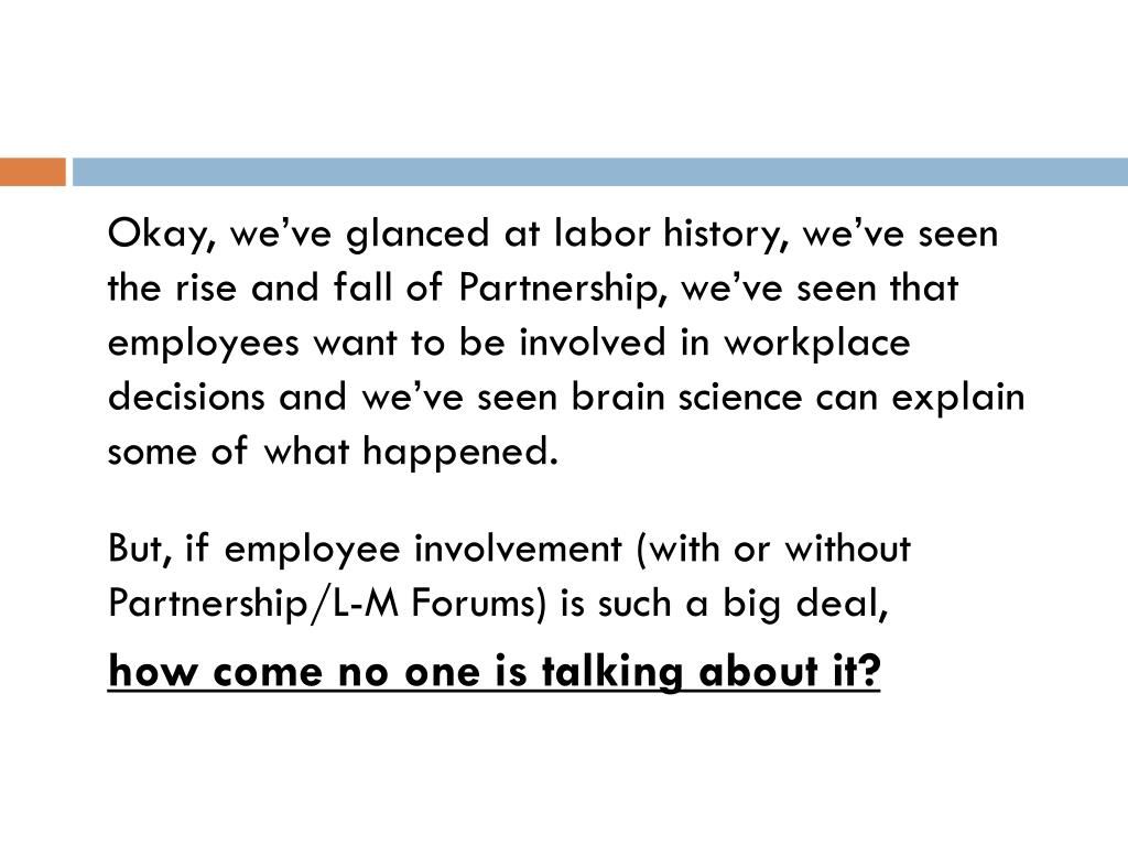 Okay, we've glanced at labor history, we've seen the rise and fall of Partnership, we've seen that employees want to be involved in workplace decisions and we've seen brain science can explain some of what happened.