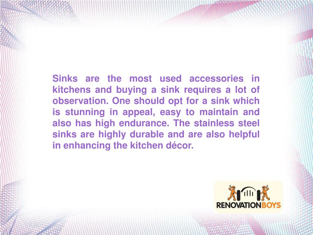 Sinks are the most used accessories in kitchens and buying a sink requires a lot of observation. One should opt for a sink which is stunning in appeal, easy to maintain and also has high endurance. The stainless steel sinks are highly durable and are also helpful in enhancing the kitchen décor.