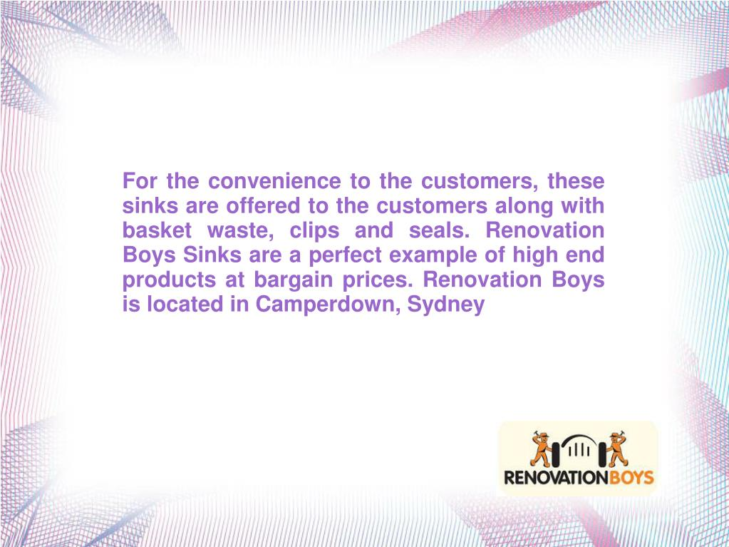 For the convenience to the customers, these sinks are offered to the customers along with basket waste, clips and seals. Renovation Boys Sinks are a perfect example of high end products at bargain prices. Renovation Boys is located in Camperdown, Sydney