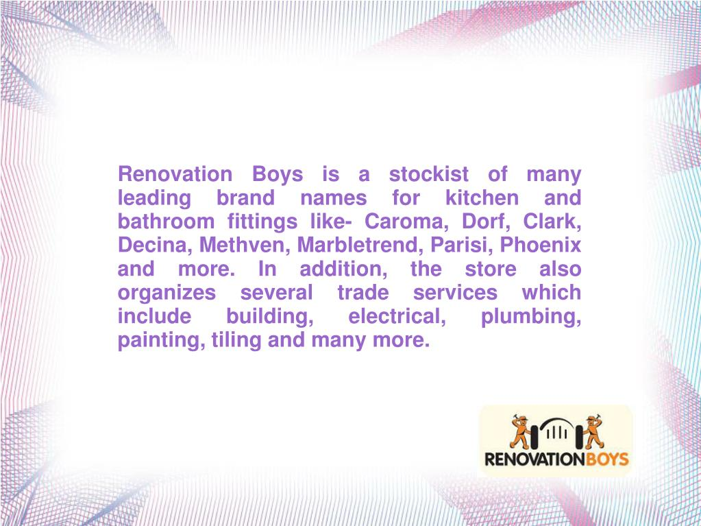 Renovation Boys is a stockist of many leading brand names for kitchen and bathroom fittings like- Caroma, Dorf, Clark, Decina, Methven, Marbletrend, Parisi, Phoenix and more. In addition, the store also organizes several trade services which include building, electrical, plumbing, painting, tiling and many more.