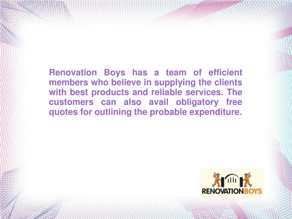 Renovation Boys has a team of efficient members who believe in supplying the clients with best products and reliable services. The customers can also avail obligatory free quotes for outlining the probable expenditure.