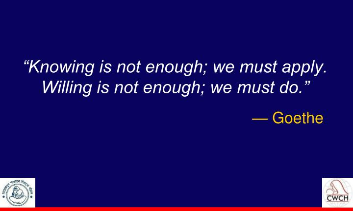 """""""Knowing is not enough; we must apply."""