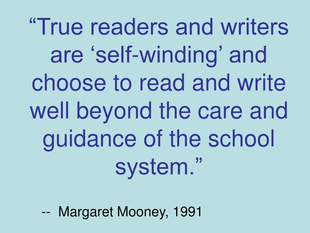 """True readers and writers are 'self-winding' and choose to read and write well beyond the care and guidance of the school system."""