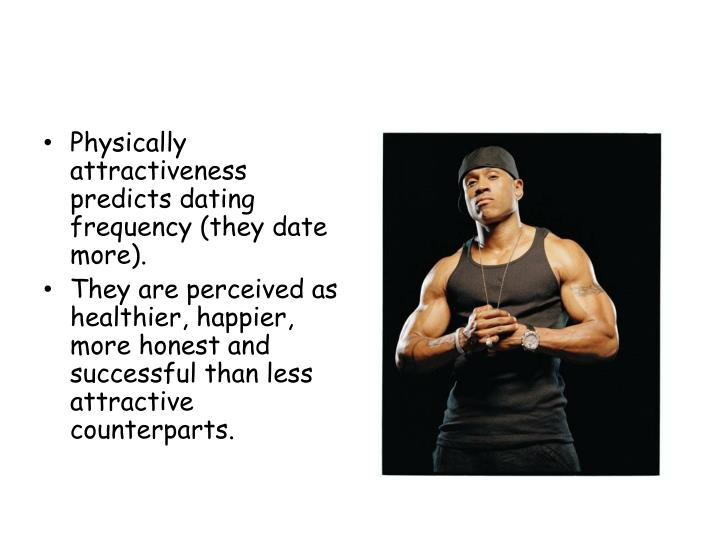 Physically attractiveness predicts dating frequency (they date more).