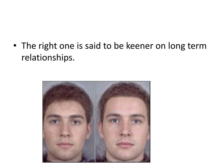 The right one is said to be keener on long term relationships.