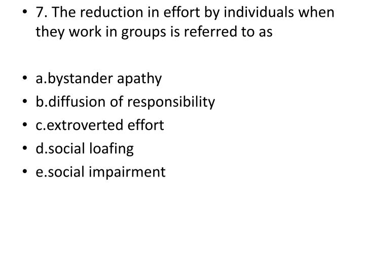 7. The reduction in effort by individuals when they work in groups is referred to as