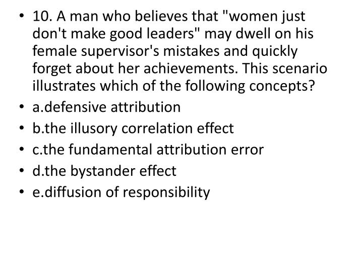 """10. A man who believes that """"women just don't make good leaders"""" may dwell on his female supervisor's mistakes and quickly forget about her achievements. This scenario illustrates which of the following concepts?"""