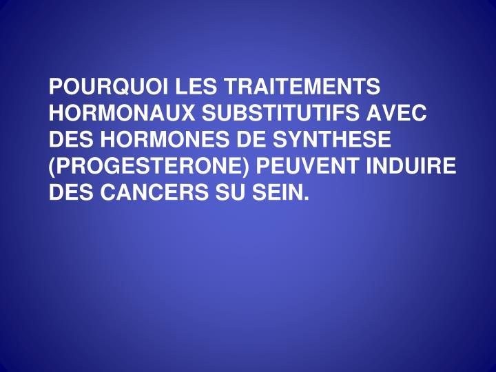 POURQUOI LES TRAITEMENTS HORMONAUX SUBSTITUTIFS AVEC DES HORMONES DE SYNTHESE (PROGESTERONE) PEUVENT INDUIRE DES CANCERS SU SEIN.