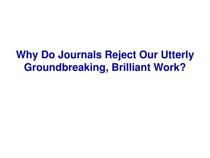 Why Do Journals Reject Our Utterly Groundbreaking, Brilliant Work?