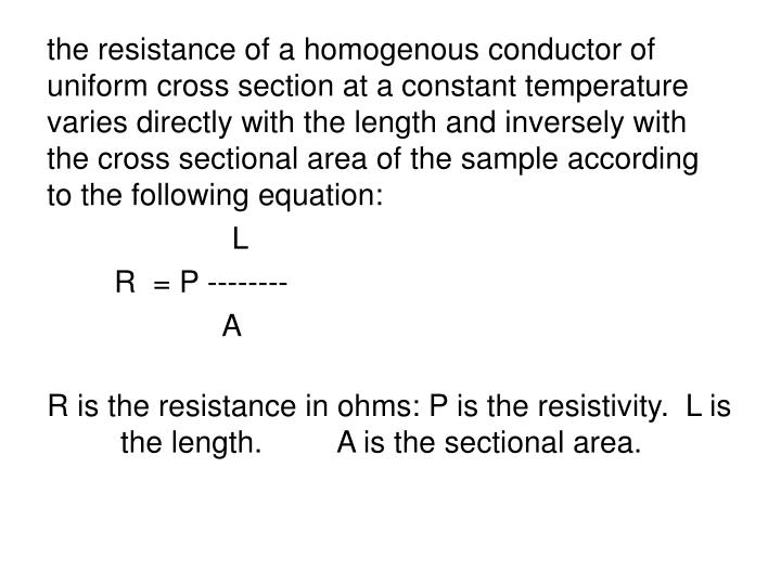 the resistance of a homogenous conductor of uniform cross section at a constant temperature varies directly with the length and inversely with the cross sectional area of the sample according to the following equation: