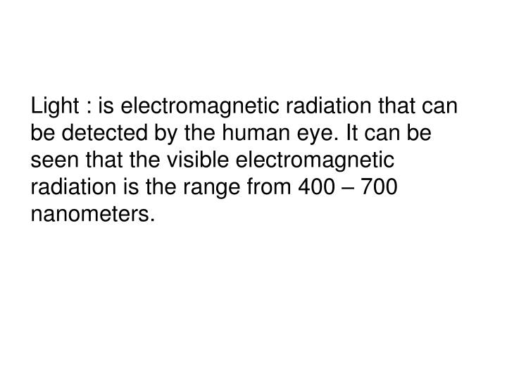 Light : is electromagnetic radiation that can be detected by the human eye. It can be seen that the visible electromagnetic radiation is the range from 400 – 700 nanometers.