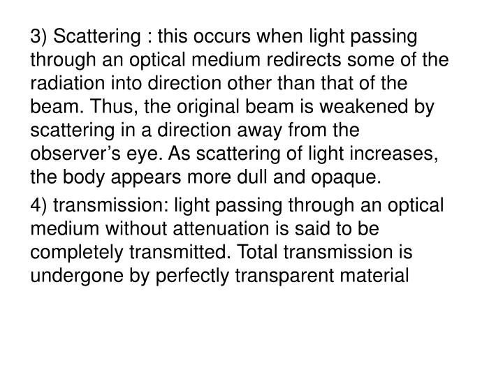 3) Scattering : this occurs when light passing through an optical medium redirects some of the radiation into direction other than that of the beam. Thus, the original beam is weakened by scattering in a direction away from the observer's eye. As scattering of light increases, the body appears more dull and opaque.