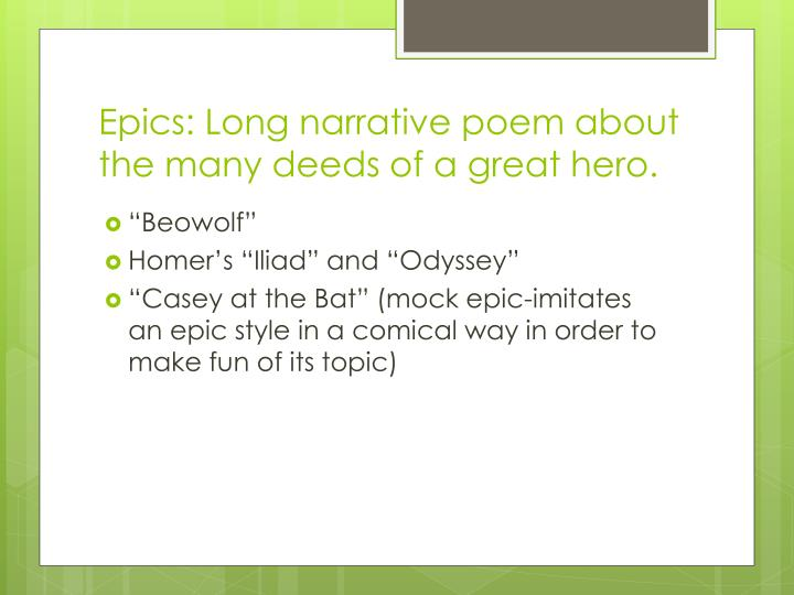 Epics: Long narrative poem about the many deeds of a great hero.