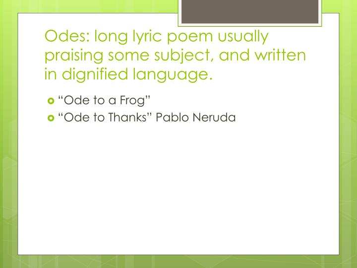 Odes: long lyric poem usually praising some subject, and written in dignified