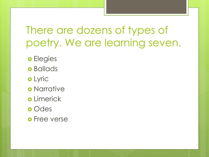 There are dozens of types of poetry. We are learning seven.