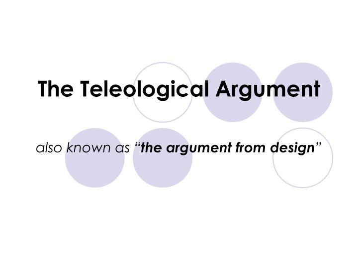 the teleological argument Abstract the argument from design has two parts it asserts, first, that organisms evince to have been designed and second, that only god could account for the design.