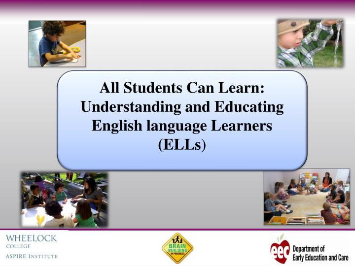 All Students Can Learn: Understanding and Educating English language Learners (ELLs