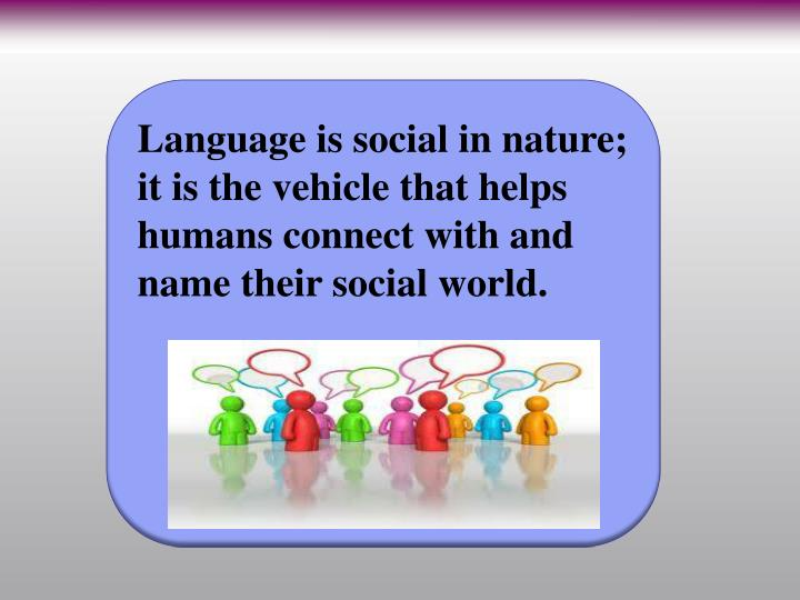 Language is social in nature; it is the vehicle that helps humans connect with and name their social world.