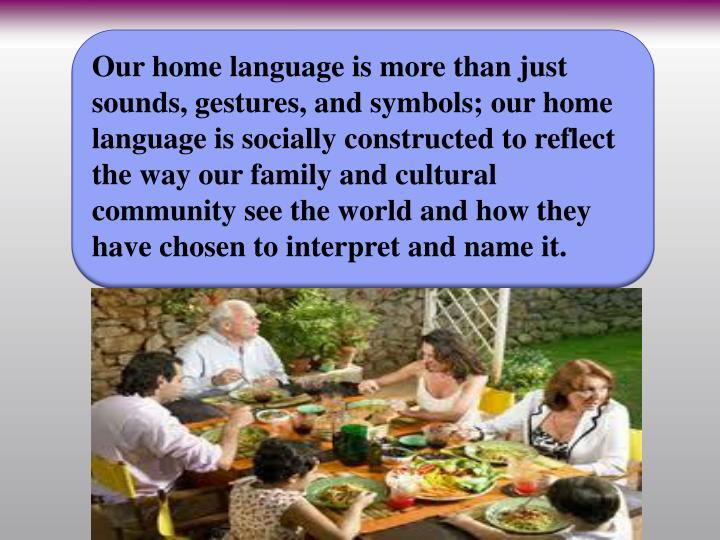 Our home language is more than just sounds, gestures, and symbols; our home language is socially constructed to reflect the way our family and cultural community see the world and how they have chosen to interpret and name it.