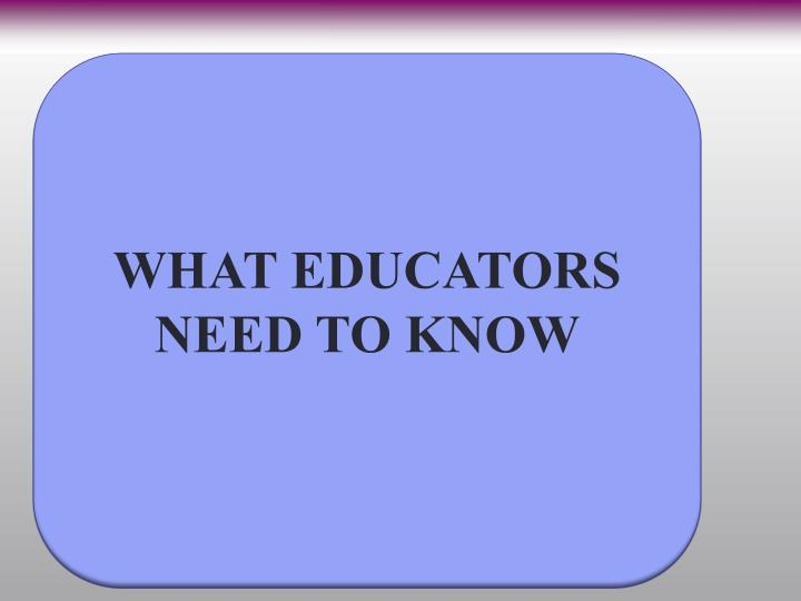 WHAT EDUCATORS NEED TO KNOW