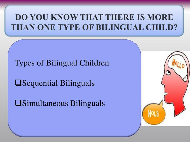 DO YOU KNOW THAT THERE IS MORE THAN ONE TYPE OF BILINGUAL CHILD?