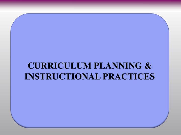 CURRICULUM PLANNING & INSTRUCTIONAL PRACTICES