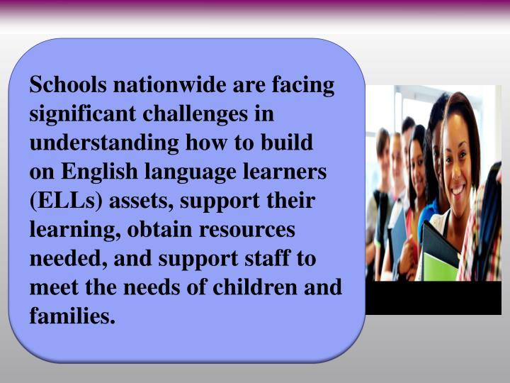 Schools nationwide are facing significant challenges in understanding how to build on English language learners (ELLs) assets, support their learning, obtain resources needed, and support staff to meet the needs of children and families.
