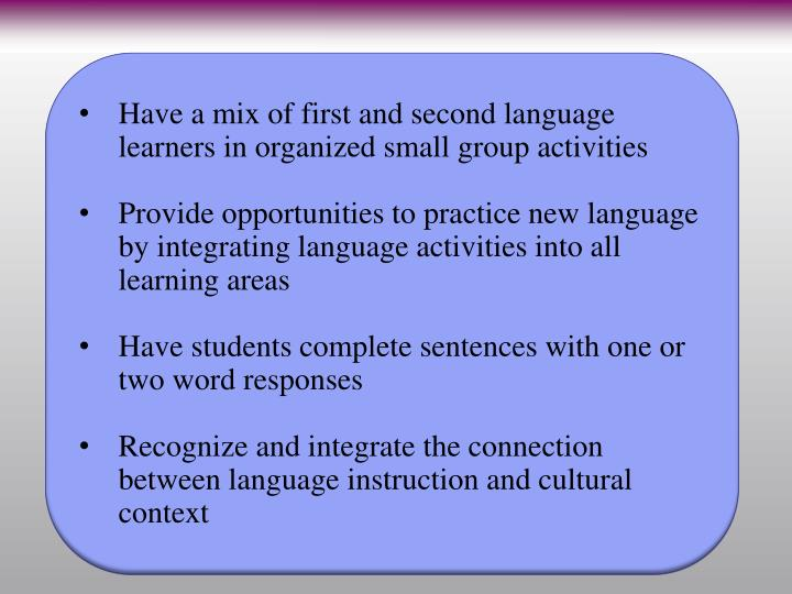 Have a mix of first and second language learners in organized small group activities