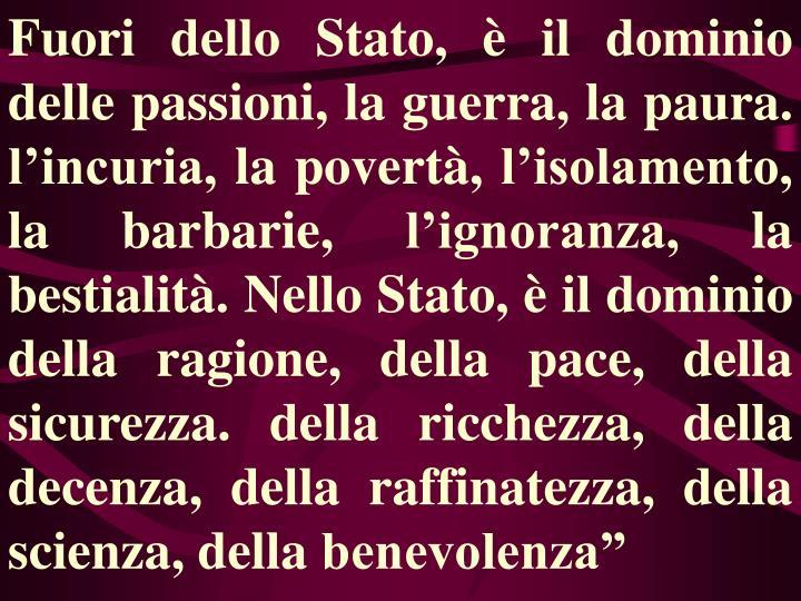 """Fuori dello Stato, è il dominio delle passioni, la guerra, la paura. l'incuria, la povertà, l'isolamento, la barbarie, l'ignoranza, la bestialità. Nello Stato, è il dominio della ragione, della pace, della sicurezza. della ricchezza, della decenza, della raffinatezza, della scienza, della benevolenza"""""""