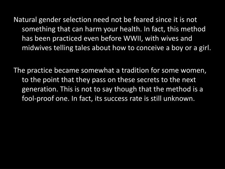 Natural gender selection need not be feared since it is not something that can harm your health. In fact, this method has been practiced even before WWII, with wives and midwives telling tales about how to conceive a boy or a girl.
