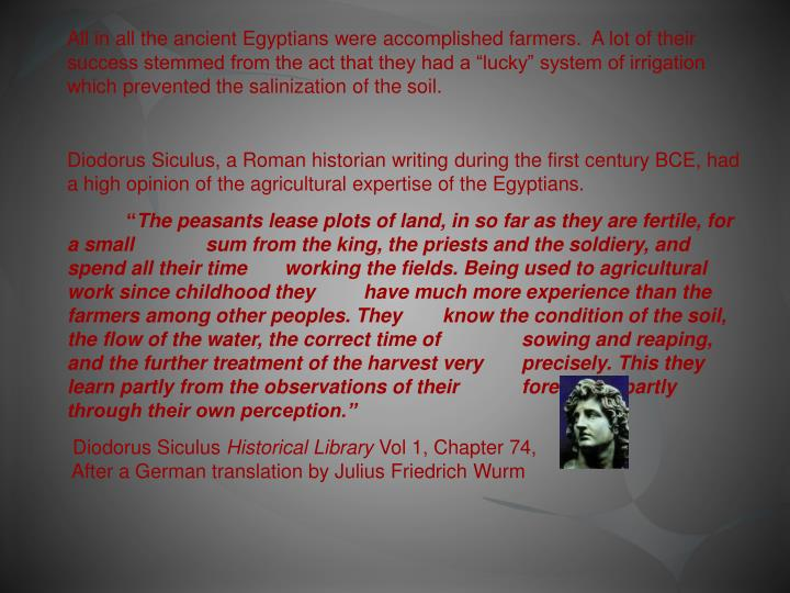 """All in all the ancient Egyptians were accomplished farmers.  A lot of their success stemmed from the act that they had a """"lucky"""" system of irrigation which prevented the"""