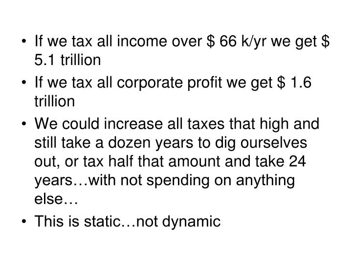 If we tax all income over $ 66 k/yr we get $ 5.1 trillion