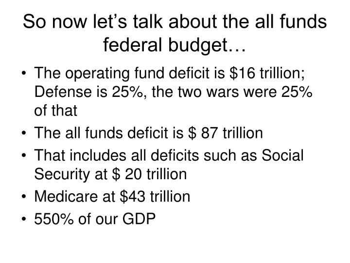 So now let's talk about the all funds federal budget…