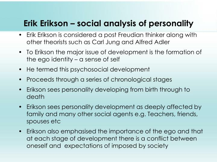 """a personality analysis using erik erikson psychosocial stages Analysis of erikson's theories on development essay sample key elements of erikson's theory""""erik erikson believed that we develop in psychosocial stages versus psychosexual stages that freud developed"""" (santrock, 2008, p23)."""