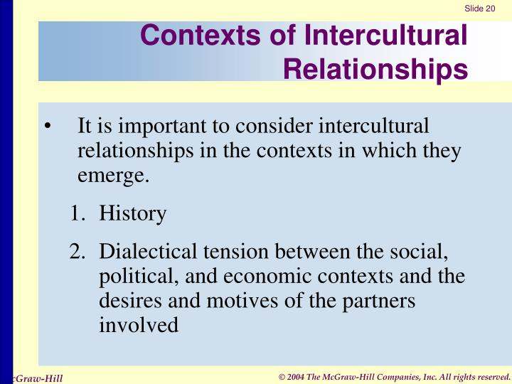 intercultural relations Intercultural relations, sometimes called intercultural studies, is a relatively new formal field of social science studies it is a practical, multi-field discipline designed to train its students to understand, communicate, and accomplish specific goals outside their own cultures.