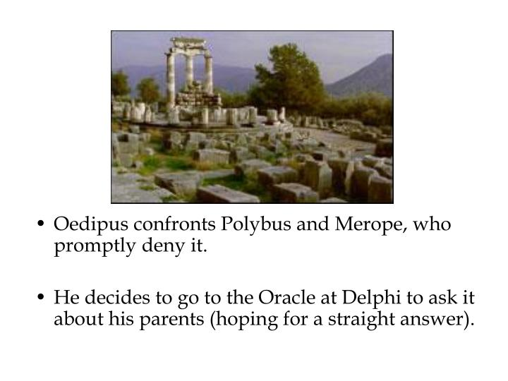Oedipus confronts Polybus and Merope, who promptly deny it.