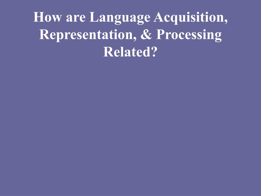 How are Language Acquisition, Representation, & Processing Related?