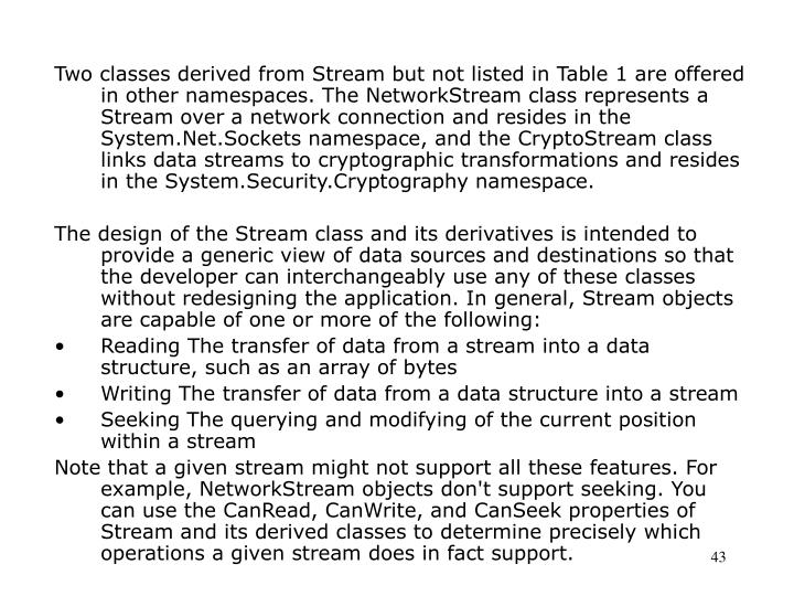 Two classes derived from Stream but not listed in Table 1 are offered in other namespaces. The NetworkStream class represents a Stream over a network connection and resides in the System.Net.Sockets namespace, and the CryptoStream class links data streams to cryptographic transformations and resides in the System.Security.Cryptography namespace.