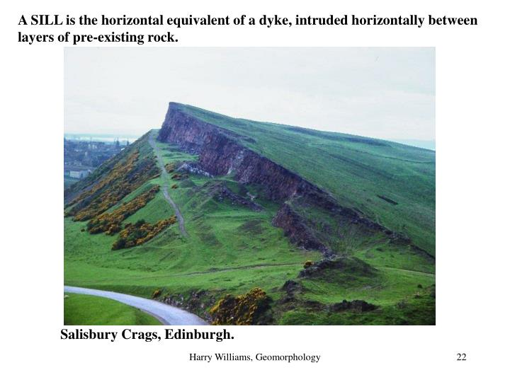 A SILL is the horizontal equivalent of a dyke, intruded horizontally between layers of pre-existing rock.