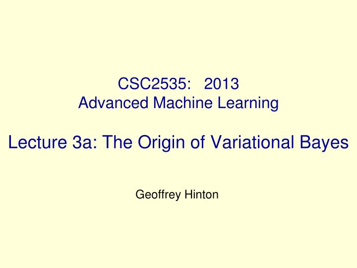 csc2535 2013 advanced machine learning lecture 3a the origin of variational bayes n.